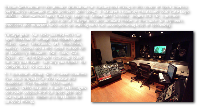 Studio.Metronome is the premier destination for tracking and mixing in this corner of North America. Designed by renowned studio architect John Storyk, it features a superbly maintained Solid State Logic 4048G+. With two Pro Tools TDM rigs, Logic rig, Studer A827 24-track, Ampex ATR 102, a pristine Yamaha C7 grand piano, plus a ton of vintage mics and outboard makes us the choice for engineers, producers and musicians who insist on working with this uncompromising level of technology.