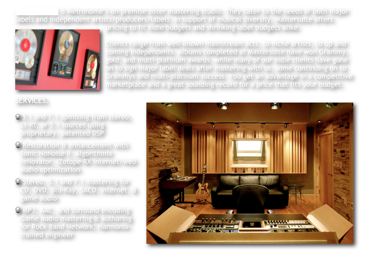 MASTERSUITE is Metronome's on-premise sister mastering studio. They cater to the needs of both major labels and independent artists/producers/labels. In support of musical diversity, Mastersuite offers pricing to fit indie budgets and shrinking label budgets alike.